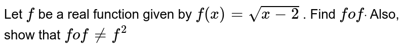 Let `f` be a real function   given by `f(x)=sqrt(x-2)` . Find `fofdot` Also, show that `fof!=f^2`