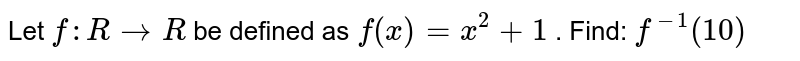 Let `f: R->R` be defined as `f(x)=x^2+1` . Find: `f^(-1)(10)`