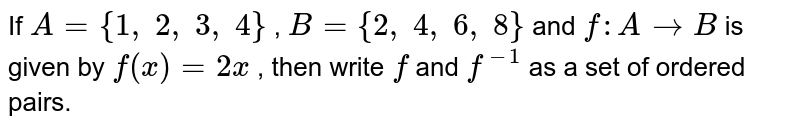 If `A={1, 2, 3, 4}` , `B={2, 4, 6, 8}` and `f: A->B` is given by `f(x)=2x` , then write `f` and `f^(-1)` as a set of ordered pairs.