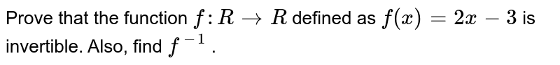Prove that the function   `f: R->R` defined as `f(x)=2x-3` is invertible. Also, find `f^(-1)` .