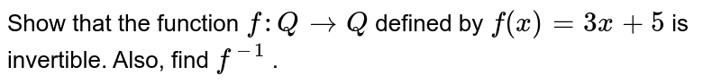 Show that the function `f: Q->Q` defined by `f(x)=3x+5` is invertible. Also, find `f^(-1)` .
