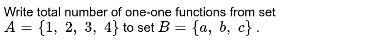 Write total number of   one-one functions from set `A={1, 2, 3, 4}` to set `B={a , b , c}` .