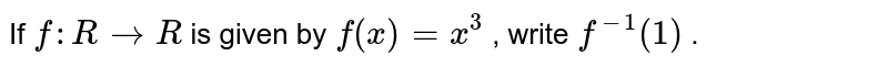 If `f: R->R` is given by `f(x)=x^3` , write `f^(-1)(1)` .