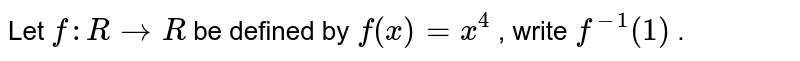 Let `f: R->R` be defined by `f(x)=x^4` , write `f^(-1)(1)` .