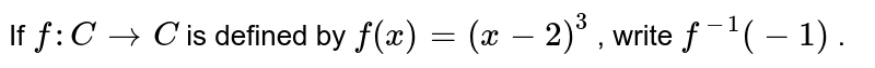 If `f: C->C` is defined by `f(x)=(x-2)^3` , write `f^(-1)(-1)` .