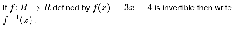 If `f: R->R` defined by `f(x)=3x-4` is invertible then write `f^(-1)(x)` .