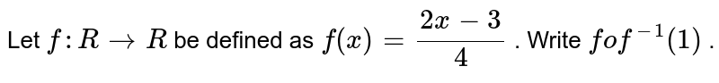Let `f: R->R` be defined as `f(x)=(2x-3)/4` . Write `fof^(-1)(1)` .