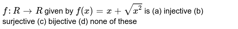 `f: R->R` given by `f(x)=x+sqrt(x^2)` is (a) injective   (b) surjective (c)   bijective (d) none of these