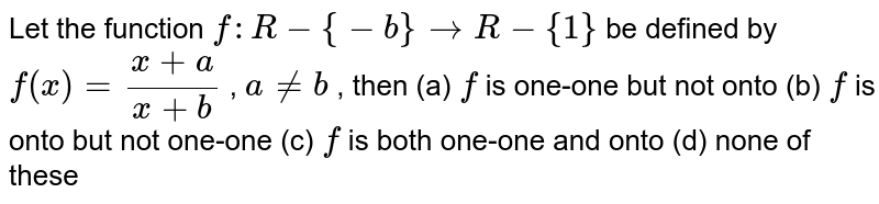 Let the function `f: R-{-b}->R-{1}` be defined by `f(x)=(x+a)/(x+b)` , `a!=b` , then `f` is one-one but not onto (b) `f` is onto but not one-one (c) `f` is both one-one and onto (d) none of these
