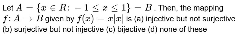 Let `A={x in  R :-1lt=xlt=1}=B` . Then, the mapping  `f: A->B` given by `f(x)=x|x|` is (a) injective but not surjective (b) surjective but not injective (c) bijective (d) none   of these
