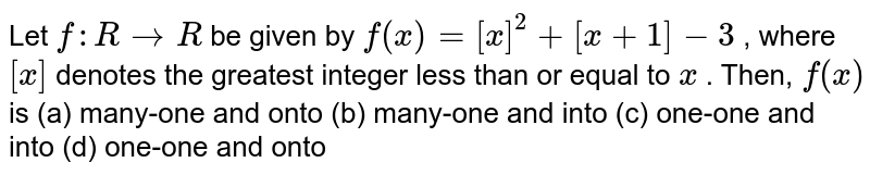 Let `f: R->R` be given by `f(x)=[x]^2+[x+1]-3` , where `[x]` denotes the greatest integer less than or equal   to `x` . Then, `f(x)` is (a) many-one and onto (b) many-one and into (c) one-one and into (d) one-one and onto