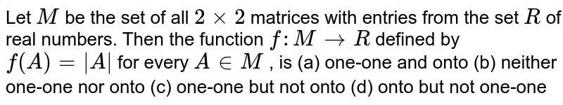 Let `M` be the set of all `2xx2` matrices with entries   from the set `R` of real numbers. Then   the function `f: M->R` defined by `f(A)= A ` for every `A in  M` , is (a) one-one and onto (b) neither one-one nor onto (c) one-one but not onto (d) onto but not one-one