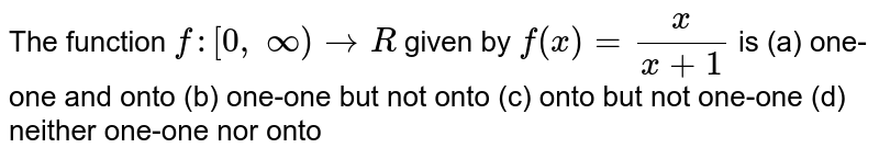 The function `f:[0, oo)->R` given by `f(x)=x/(x+1)` is (a) one-one and onto (b) one-one but not onto (c) onto but not one-one (d) neither one-one nor onto
