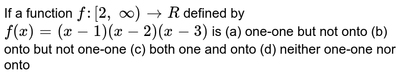 If a function `f:[2,\ oo)->B` defined by `f(x)=(x-1)(x-2)(x-3)` is (a) one-one but not onto (b) onto but not one-one (c) both one and onto (d) neither one-one nor onto