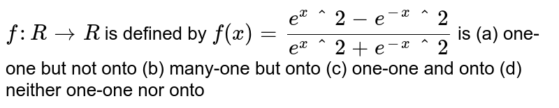 `f: R->R` is defined by `f(x)=(e^x^2-e^-x^2)/(e^x^2+e^-x^2)` is (a) one-one but not onto (b) many-one but onto (c) one-one and onto (d) neither one-one nor onto