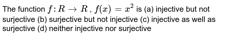 The function `f: R->R` , `f(x)=x^2` is (a) injective but not surjective (b) surjective but not injective (c) injective as well as surjective (d) neither injective nor surjective