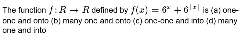 The function `f: R->R` defined by `f(x)=6^x+6^(|x|)` is (a) one-one and onto (b) many one and onto (c) one-one and into (d) many one and into