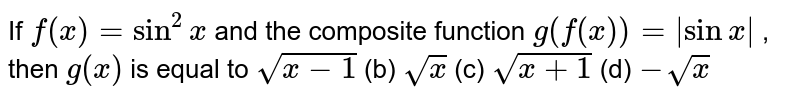 If `f(x)=sin^2x` and the composite   function `g(f(x))=|sinx|` , then `g(x)` is equal to `sqrt(x-1)` (b) `sqrt(x)` (c) `sqrt(x+1)` (d) `-sqrt(x)`