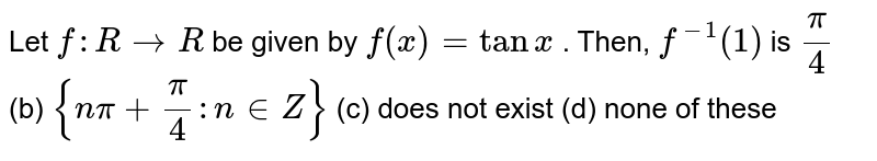 Let `f: R->R` be given by `f(x)=tanx` . Then, `f^(-1)(1)` is `pi/4` (b) `{npi+pi/4: n in  Z}` (c) does not exist (d) none of these