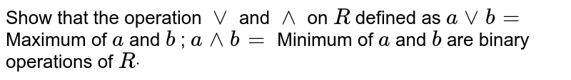 Show that the operation   `vv` and `^^` on `R` defined as `avvb=` Maximum of `a` and `b` ; `a^^b=` Minimum of `a` and `b` are binary operations   of `Rdot`