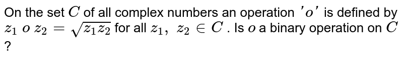 On the set `C` of all complex numbers   an operation `'o'` is defined by `z_1\ o\ z_2=sqrt(z_1z_2)` for all `z_1,\ z_2 in  C` . Is `o` a binary operation on `C` ?