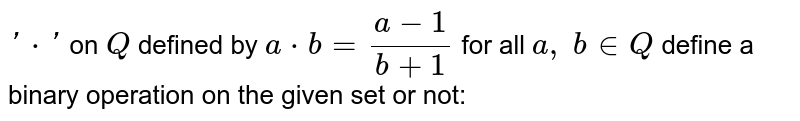 `'*'` on `Q` defined by `a*b=(a-1)/(b+1)` for all `a ,\ b in  Q` define a binary   operation on the given set or not: