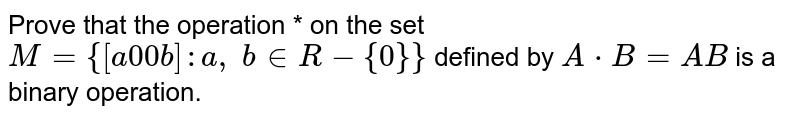 Prove that the   operation * on the set `M={[a0 0b]: a ,\ b in  R-{0}}` defined by `A*B=A B` is a binary operation.
