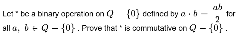 Let * be a binary   operation on `Q-{0}` defined by `a*b=(a b)/2` for all `a ,\ b in  Q-{0}` . Prove that * is   commutative on `Q-{0}` .