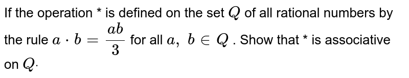 If the operation * is   defined on the set `Q` of all rational numbers   by the rule `a*b=(a b)/3` for all `a ,\ b in  Q` . Show that * is   associative on `Qdot`