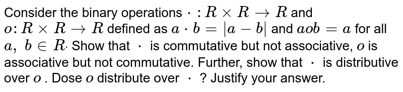 Consider the binary   operations`*: RxxR->R` and `o: RxxR->R` defined as `a*b= a-b ` and `aob=a` for all `a ,\ b in  Rdot` Show that `*` is commutative but not   associative, `o` is associative but not   commutative. Further, show that `*` is distributive over `o` . Dose `o` distribute over `*` ? Justify your answer.