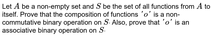 Let `A` be a non-empty set and `S` be the set of all   functions from `A` to itself. Prove that   the composition of functions `'o'` is a non-commutative   binary operation on `Sdot` Also, prove that `'o'` is an associative   binary operation on `Sdot`