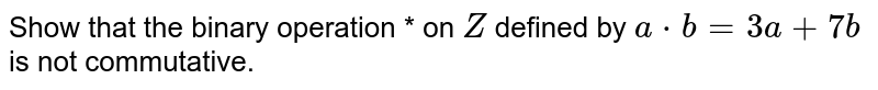 Show that the binary   operation * on `Z` defined by `a*b=3a+7b` is not commutative.