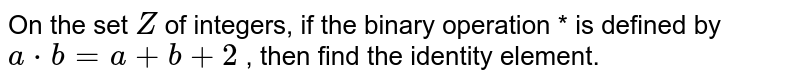 On the set `Z` of integers, if the   binary operation * is defined by `a*b=a+b+2` , then find the   identity element.