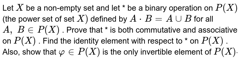 Let `X` be a non-empty set and   let * be a binary operation on `P(X)` (the power set of set `X)` defined by `A*B=AuuB` for all `A ,\ B in  P(X)` . Prove that * is   both commutative and associative on `P(X)` . Find the identity   element with respect to * on `P(X)` . Also, show that `varphi in  P(X)` is the only invertible   element of `P(X)dot`