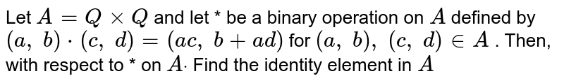 Let `A=QxxQ` and let * be a binary   operation on `A` defined by `(a ,\ b)*(c ,\ d)=(a c ,\ b+a d)` for `(a ,\ b),\ (c ,\ d) in  A` . Then, with respect to   * on `Adot` Find the identity   element in `A`