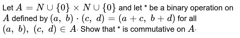 Let `A=Nuu{0}xxNuu{0}` and let * be a binary   operation on `A` defined by `(a ,\ b)*(c ,\ d)=(a+c ,\ b+d)` for all `(a ,\ b),\ (c ,\ d) in  Adot` Show that * is   commutative on `Adot`