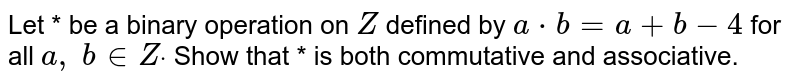 Let * be a binary   operation on `Z` defined by `a*b=a+b-4` for all `a ,\ b in  Zdot` Show that * is both   commutative and associative.