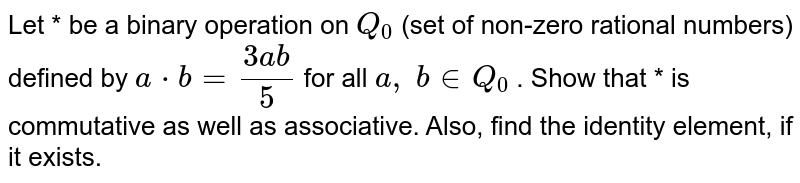Let * be a binary   operation on `Q_0` (set of non-zero   rational numbers) defined by `a*b=(3a b)/5` for all `a ,\ b in  Q_0` . Show that * is   commutative as well as associative. Also, find the identity element, if it   exists.