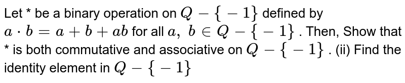 Let * be a binary   operation on `Q-{-1}` defined by `a*b=a+b+a b` for all `a ,\ b in  Q-{-1}` . Then, Show that * is both   commutative and associative on `Q-{-1}` . (ii) Find the identity   element in `Q-{-1}`