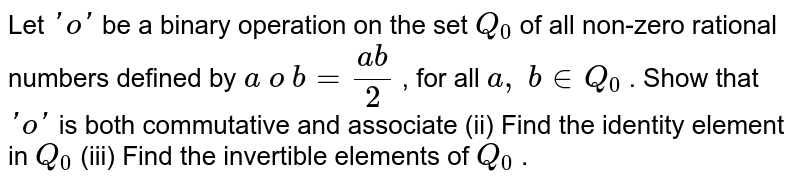 Let `'o'` be a binary operation   on the set `Q_0` of all non-zero   rational numbers defined by `a\ o\ b=(a b)/2` , for all `a ,\ b in  Q_0` . Show that `'o'` is both commutative and   associate (ii) Find the identity   element in `Q_0`  (iii) Find the   invertible elements of `Q_0` .