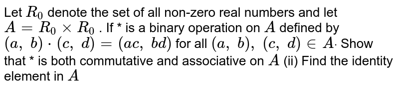 Let `R_0` denote the set of all   non-zero real numbers and let `A=R_0xxR_0` . If * is a binary   operation on `A` defined by `(a ,\ b)*(c ,\ d)=(a c ,\ b d)` for all `(a ,\ b),\ (c ,\ d) in  Adot`  Show that * is both   commutative and associative on `A`  (ii) Find the identity   element in `A`