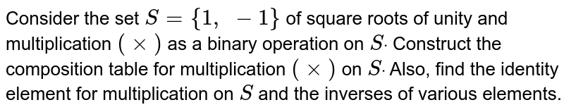 Consider the set `S={1,\ -1}` of square roots of   unity and multiplication `(xx)` as a binary operation   on `Sdot` Construct the   composition table for multiplication `(xx)` on `Sdot` Also, find the identity   element for multiplication on `S` and the inverses of   various elements.