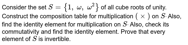 Consider the set `S={1, omega, omega^2}` of all cube roots of   unity. Construct the composition table for multiplication `(xx)` on `Sdot` Also, find the identity   element for multiplication on `Sdot` Also, check its   commutativity and find the identity element. Prove that every element of `S` is invertible.