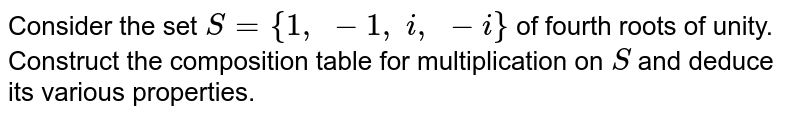 Consider the set `S={1,\ -1,\ i ,\ -i}` of fourth roots of   unity. Construct the composition table for multiplication on `S` and deduce its various   properties.