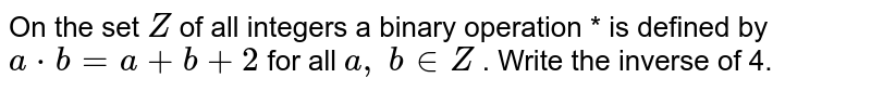 On the set `Z` of all integers a   binary operation * is defined by `a*b=a+b+2` for all `a ,\ b in  Z` . Write the inverse of   4.