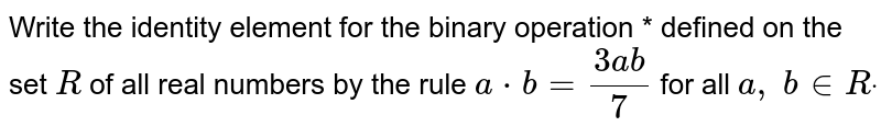 Write the identity   element for the binary operation * defined on the set `R` of all real numbers by   the rule `a*b=(3a b)/7` for all `a ,\ b in  Rdot`