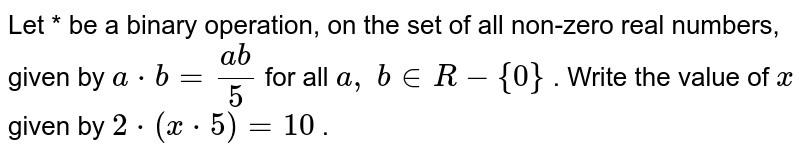 Let * be a binary   operation, on the set of all non-zero real numbers, given by `a*b=(a b)/5` for all `a ,\ b in  R-{0}` . Write the value of `x` given by `2*(x*5)=10` .