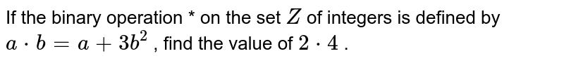 If the binary operation   * on the set `Z` of integers is defined   by `a*b=a+3b^2` , find the value of `2*4` .