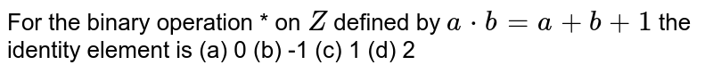 For the binary   operation * on `Z` defined by `a*b=a+b+1` the identity element is (a) 0 (b) -1 (c) 1 (d) 2