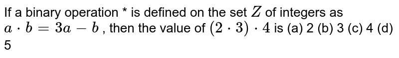 If a binary operation *   is defined on the set `Z` of integers as `a*b=3a-b` , then the value of `(2*3)*4` is (a) 2 (b) 3 (c) 4 (d) 5